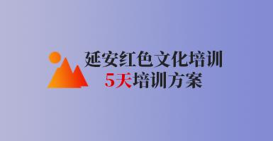 延安红色文化培训五天培训方案